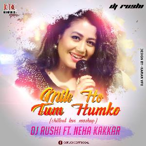 Mile Ho Tum Humko ( Chillout Love Mashup ) - DJ Rushi Ft.Neha Kakkar